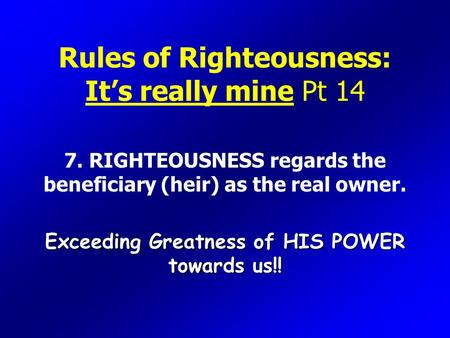 Rules of Righteousness: It's really mine Pt 14 7. RIGHTEOUSNESS regards the beneficiary (heir) as the real owner. Exceeding Greatness of HIS POWER towards.