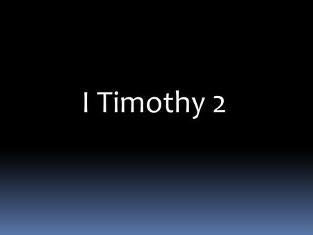 I Timothy 2. I Timothy 2: 1-15 Therefore I exhort first of all that supplications, prayers, intercessions, and giving of thanks be made for all men, 2.