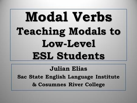 Modal Verbs Teaching Modals to Low-Level ESL Students Julian Elias Sac State English Language Institute & Cosumnes River College.