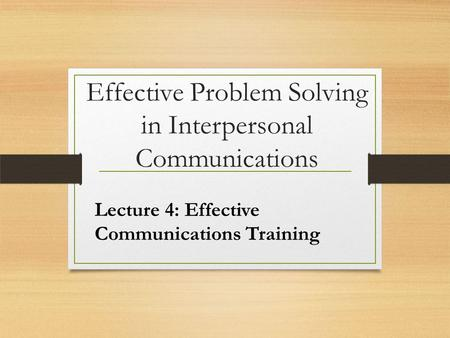 Effective Problem Solving in Interpersonal Communications Lecture 4: Effective Communications Training.