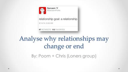 Analyse why relationships may change or end By: Poom + Chris (Loners group)