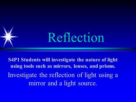 Reflection S4P1 Students will investigate the nature of light using tools such as mirrors, lenses, and prisms. Investigate the reflection of light using.