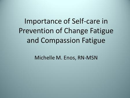 Importance of Self-care in Prevention of Change Fatigue and Compassion Fatigue Michelle M. Enos, RN-MSN.