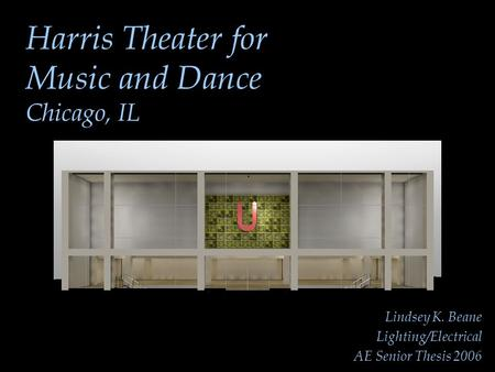 Harris Theater for Music and Dance Chicago, IL Lindsey K. Beane Lighting/Electrical AE Senior Thesis 2006.