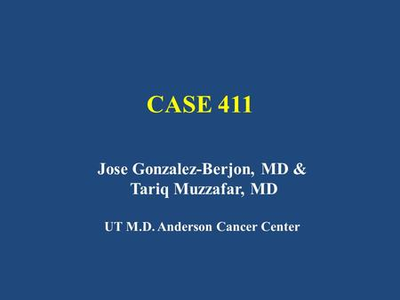 CASE 411 Jose Gonzalez-Berjon, MD & Tariq Muzzafar, MD UT M.D. Anderson Cancer Center.