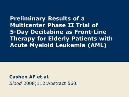 Preliminary Results of a Multicenter Phase II Trial of 5-Day Decitabine as Front-Line Therapy for Elderly Patients with Acute Myeloid Leukemia (AML) Cashen.