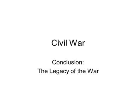 Civil War Conclusion: The Legacy of the War. Political Changes No state has ever seceded since Federal government is definitely in charge (income tax,