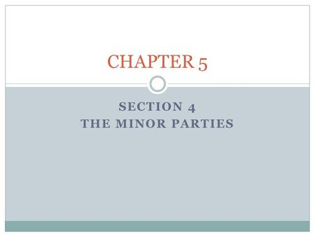 SECTION 4 THE MINOR PARTIES CHAPTER 5. The Minor Parties Objectives: * Identify the types of third parties that have been active in American politics.