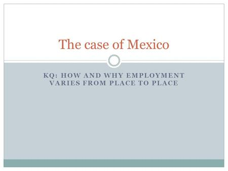 KQ: HOW AND WHY EMPLOYMENT VARIES FROM PLACE TO PLACE The case of Mexico.