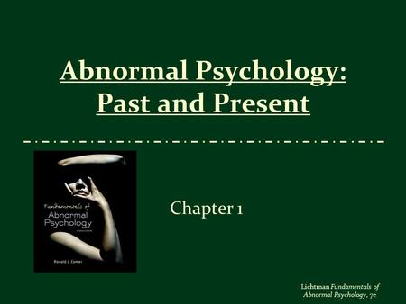 Lichtman Fundamentals of Abnormal Psychology, 7e Abnormal Psychology: Past and Present Chapter 1.