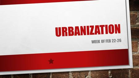 URBANIZATION WEEK OF FEB 22-26. BELLRINGER: FEB 22 ND N/A.