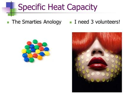 Specific Heat Capacity The Smarties Anology I need 3 volunteers!