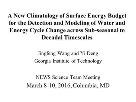 A New Climatology of Surface Energy Budget for the Detection and Modeling of Water and Energy Cycle Change across Sub-seasonal to Decadal Timescales Jingfeng.