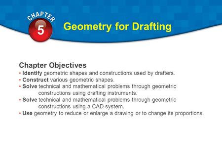 5.1 5 Geometry for Drafting Chapter Objectives Identify geometric shapes and constructions used by drafters. Construct various geometric shapes. Solve.