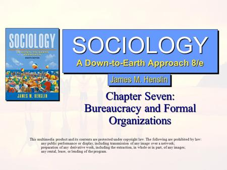 SOCIOLOGY A Down-to-Earth Approach 8/e SOCIOLOGY Chapter Seven: Bureaucracy and Formal Organizations This multimedia product and its contents are protected.