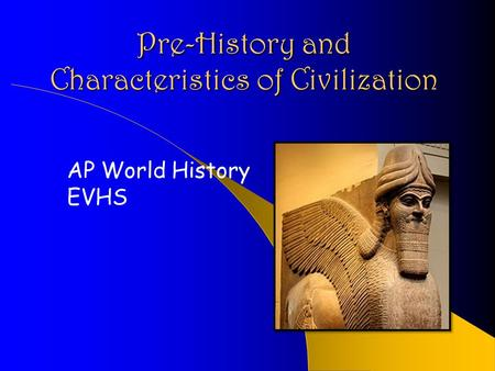 Pre-History and Characteristics of Civilization AP World History EVHS.