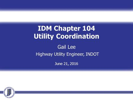 IDM Chapter 104 Utility Coordination Gail Lee Highway Utility Engineer, INDOT June 21, 2016.
