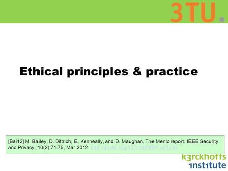 Ethical principles & practice [Bai12] M. Bailey, D. Dittrich, E. Kenneally, and D. Maughan. The Menlo report. IEEE Security and Privacy, 10(2):71-75, Mar.