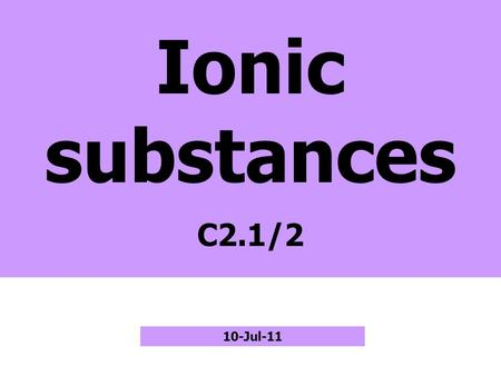 Ionic substances C2.1/2 10-Jul-11. Metal + Non-metal Metal atoms Non-metal atoms + ions– ions electrons Ionic compound Atoms get full outer shells.