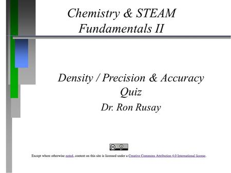 Chemistry & STEAM Fundamentals II Density / Precision & Accuracy Quiz Dr. Ron Rusay.