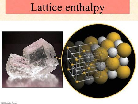 Lattice enthalpy Textbook reference: p166-171. Born-Haber cycles L.O.:  Explain and use the term: lattice enthalpy.  Use the lattice enthalpy of a simple.