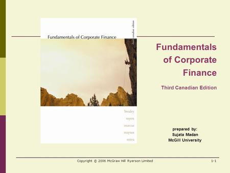 Copyright © 2006 McGraw Hill Ryerson Limited1-1 prepared by: Sujata Madan McGill University Fundamentals of Corporate Finance Third Canadian Edition.