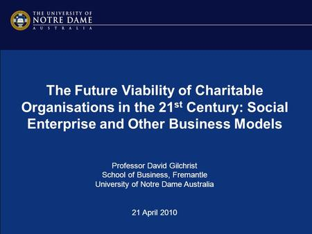 The Future Viability of Charitable Organisations in the 21 st Century: Social Enterprise and Other Business Models Professor David Gilchrist School of.