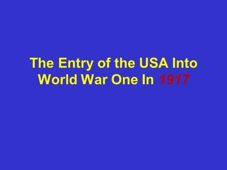 The Entry of the USA Into World War One In 1917. US had never been an ally of any European power. So they decided to remain _______ in 1914. Many Americans.