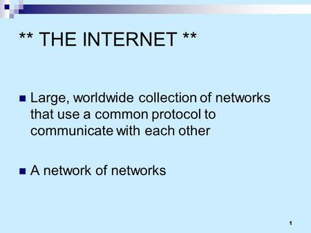 1 ** THE INTERNET ** Large, worldwide collection of networks that use a common protocol to communicate with each other A network of networks.