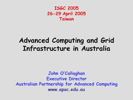 Advanced Computing and Grid Infrastructure in Australia ISGC 2005 26-29 April 2005 Taiwan John O'Callaghan Executive Director Australian Partnership for.