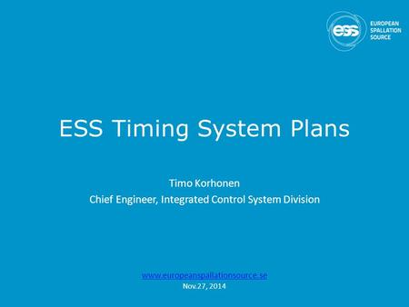 ESS Timing System Plans Timo Korhonen Chief Engineer, Integrated Control System Division www.europeanspallationsource.se Nov.27, 2014.