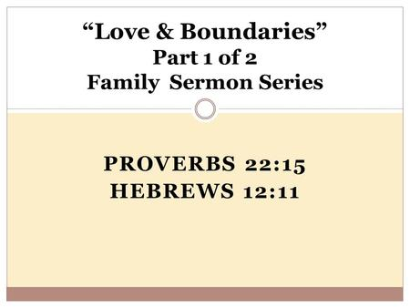 "PROVERBS 22:15 HEBREWS 12:11 ""Love & Boundaries"" Part 1 of 2 Family Sermon Series."
