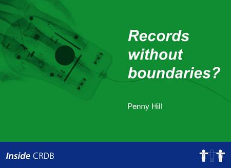Records without boundaries? Penny Hill. Objectives of the session To identify the issues around managing record boundaries and how the CRDB is addressing.