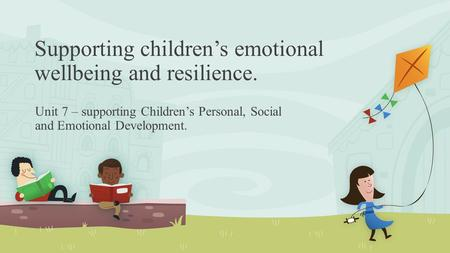 Supporting children's emotional wellbeing and resilience. Unit 7 – supporting Children's Personal, Social and Emotional Development.