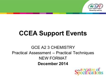 CCEA Support Events GCE A2 3 CHEMISTRY Practical Assessment – Practical Techniques NEW FORMAT December 2014.