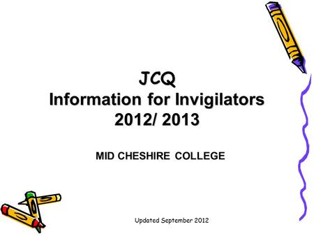 Updated September 2012 JCQ Information for Invigilators 2012/ 2013 MID CHESHIRE COLLEGE.