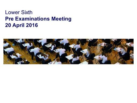 Lower Sixth Pre Examinations Meeting 20 April 2016.