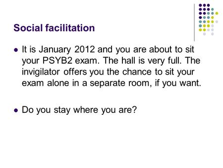 Social facilitation It is January 2012 and you are about to sit your PSYB2 exam. The hall is very full. The invigilator offers you the chance to sit your.