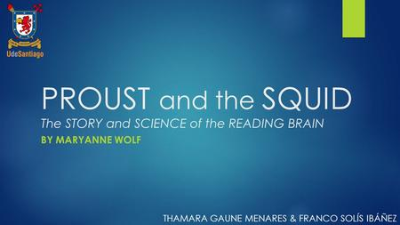 PROUST and the SQUID The STORY and SCIENCE of the READING BRAIN BY MARYANNE WOLF THAMARA GAUNE MENARES & FRANCO SOLÍS IBÁÑEZ.