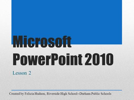Microsoft PowerPoint 2010 Lesson 2 Created by Felicia Hudson, Riverside High School--Durham Public Schools.