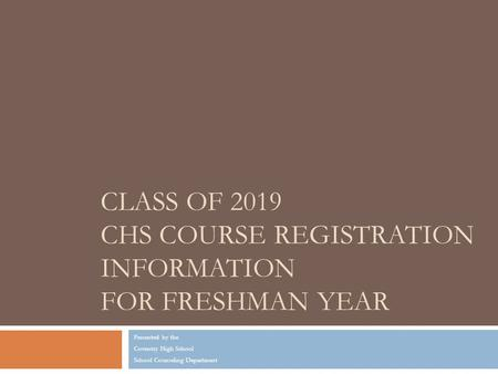 CLASS OF 2019 CHS COURSE REGISTRATION INFORMATION FOR FRESHMAN YEAR Presented by the Coventry High School School Counseling Department.