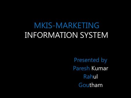 MKIS-MARKETING INFORMATION SYSTEM Presented by Paresh Kumar Rahul Goutham.