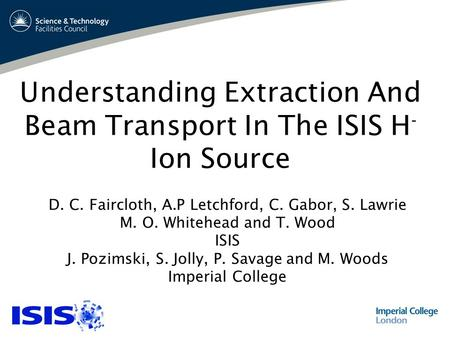 Understanding Extraction And Beam Transport In The ISIS H - Ion Source D. C. Faircloth, A.P Letchford, C. Gabor, S. Lawrie M. O. Whitehead and T. Wood.