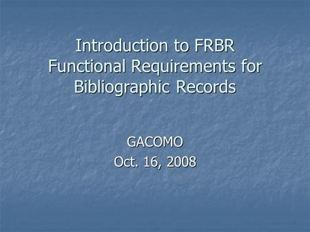 Introduction to FRBR Functional Requirements for Bibliographic Records GACOMO Oct. 16, 2008.