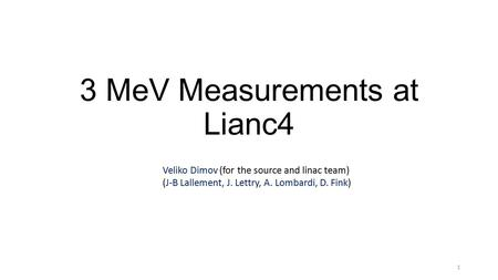 3 MeV Measurements at Lianc4 1 Veliko Dimov (for the source and linac team) (J-B Lallement, J. Lettry, A. Lombardi, D. Fink)