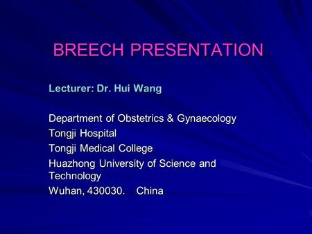 BREECH PRESENTATION Lecturer: Dr. Hui Wang Department of Obstetrics & Gynaecology Tongji Hospital Tongji Medical College Huazhong University of Science.