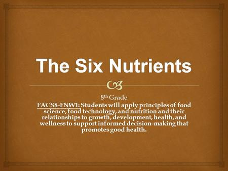 8 th Grade FACS8-FNW1: Students will apply principles of food science, food technology, and nutrition and their relationships to growth, development, health,