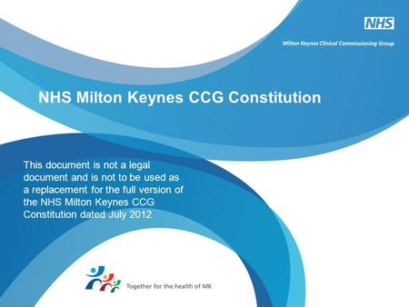 NHS Milton Keynes CCG Constitution This document is not a legal document and is not to be used as a replacement for the full version of the NHS Milton.
