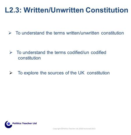  To understand the terms codified/un codified constitution L2.3: Written/Unwritten Constitution  To understand the terms written/unwritten constitution.