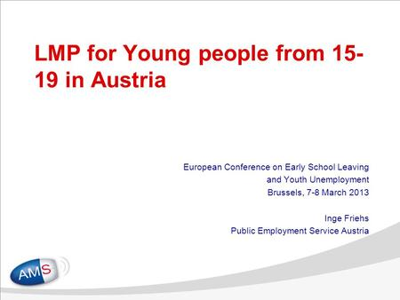1 LMP for Young people from 15- 19 in Austria European Conference on Early School Leaving and Youth Unemployment Brussels, 7-8 March 2013 Inge Friehs Public.